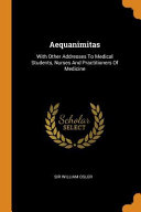 Aequanimitas  With Other Addresses to Medical Students  Nurses and Practitioners of Medicine PDF