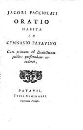 Jacobi Facciolati Oratio habita in gymnasio patavino cum primum ad dialecticam publice profitendam accederet