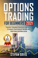 Options Trading for Beginners 2021: The Best Trading Strategies and Ideas to Create Your Passive Income and Profitable Business Now