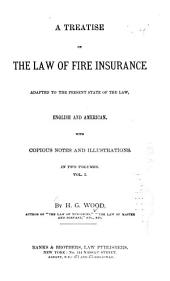 A Treatise on the Law of Fire Insurance Adapted to the Present State of the Law, English and American: Volume 1