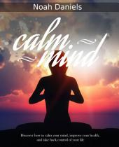 Calm Mind: Discover how to calm your mind, improve your health, and take back control of your life