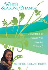 When Seasons Change: Understanding Visions And Dreams, Volume 3