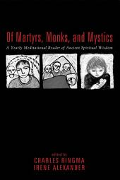 Of Martyrs, Monks, and Mystics: A Yearly Meditational Reader of Ancient Spiritual Wisdom