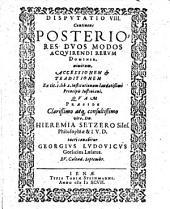 Disputatio VIII. Continens Posteriores Duos Modos Acquirendi Rerum Dominia, nimirum, Accessionem & Traditionem Ex. tit. 1. lib. 2. institutionum laudatißimi Principis Iustiniani