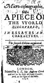 Micro-cosmographie. Or, a peece of the world discovered, in essayes and characters. By John Earle, Bishop of Salisbury; with a preface by E. Blount