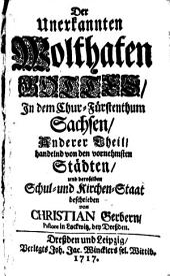 Die unerkannten Wohlthaten Gottes, in dem Chur-Fürstenthum Sachsen, und desselben vornehmsten Städten, darinnen zugleich der Schul- und Kirchen-Staat enthalten