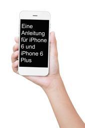 Eine Anleitung für iPhone 6 und iPhone 6 Plus: Das inoffizielle Handbuch für das iPhone und iOS 9 (Inklusive iPhone 4s, iPhone 5, 5s, 5c, iPhone 6, 6 Plus, 6s und 6s Plus)