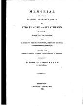 Memorial Relative to Opening the Great Valleys of Strathmore and Strathearn, by Means of a Railway Or Canal, with Branches to the Sea from Perth, Arbroath, Montrose, Stonehaven and Aberdeen; Together with Observations on Interior Communication in General