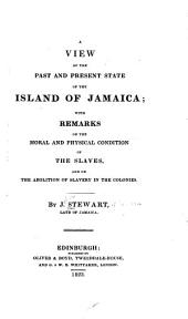 A View of the Past and Present State of the Island of Jamaica: With Remarks on the Moral and Physical Condition of the Slaves, and on the Abolition of Slavery in the Colonies