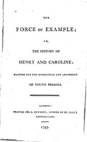 The Force of Example, Or, The History of Henry and Caroline: Written for the Instruction and Amusement of Young Persons