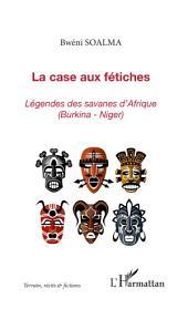 La case aux fétiches: Légende des savanes d'Afrique (Burkina-Niger)