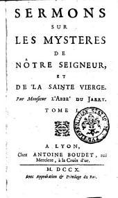 Sermons sur les mysteres de notre Seigneur, et de la sainte Vierge. Par monsieur l'abbe du Jarry. Tome 1. (-?): 1