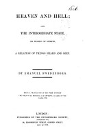 Heaven and Hell  also  the intermediate state  or world of spirits  a relation of things heard and seen     Being a translation  by J  Clowes  revised by J  W  Hancock   etc   The    Preface to the first English edition    signed  T  Hartley    Edit  of 1850    PDF
