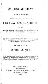 No Cross, No Crown: A Discourse Showing the Nature and Discipline of the Holy Cross of Christ : and that the Denial of Self, and Daily Bearing of Christ's Cross, is the Alone Way to the Rest and Kingdom of God : to which are Added, the Living and Dying Testimonies of Many Persons of Fame and Learning, Both of Ancient and Modern Times, in Favour of this Treatise