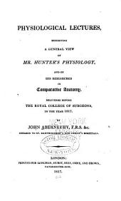 Physiological Lectures, Exhibiting a General View of Mr. Hunter's Physiology: And of His Researches in Comparative Anatomy. Delivered Before the Royal College of Surgeons, in the Year 1817