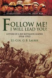 Follow me! I Will Lead You!: Letters of a BEF Battalion Leader 1914-1915