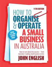 How to Organise & Operate a Small Business in Australia: How to turn ideas into success - from Australia's leading small business writer