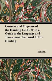 Customs and Etiquette of the Hunting Field - With a Guide to the Language and Terms most often used in Fox Hunting