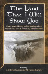 The Land that I Will Show You: Essays on the History and Archaeology of the Ancient Near East in Honor of J. Maxwell Miller