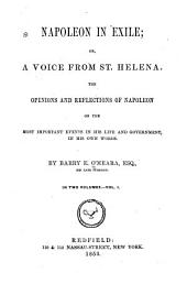Napoleon in Exile: Or, A Voice from St. Helena. The Opinions and Reflections of Napoleon on the Most Important Events of His Life and Government, in His Own Words, Volume 1