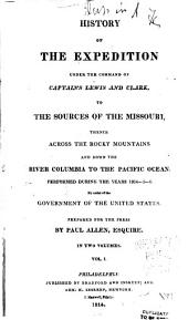 History of the Expedition Under the Command of Captains Lewis and Clark, to the Sources of the Missouri, Thence Across the Rocky Mountains and Down the River Columbia to the Pacific Ocean: Performed During the Years 1804-5-6. By Order of the Government of the United States, Volume 1