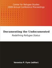 Documenting the Undocumented: Redefining Refugee Status: Center for Refugee Studies 2009 Annual Conference Proceedings