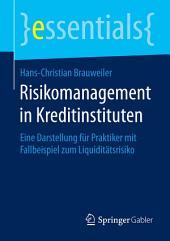 Risikomanagement in Kreditinstituten: Eine Darstellung für Praktiker mit Fallbeispiel zum Liquiditätsrisiko