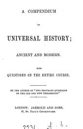 A compendium of universal history. Ancient and modern, by the author of 'Two thousand questions on the Old and New Testaments'.