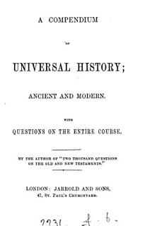 A compendium of universal history  Ancient and modern  by the author of  Two thousand questions on the Old and New Testaments