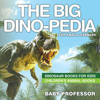 The Big Dino pedia for Small Learners   Dinosaur Books for Kids   Children s Animal Books PDF