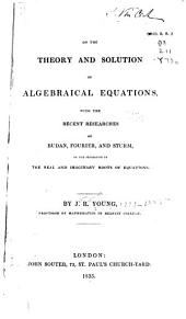 On the Theory and Solution of Algebraical Equations: With the Recent Researches of Budan, Fourier, and Sturm, on the Separation of the Real and Imaginary Roots of Equations