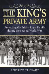 The King's Private Army: Protecting the British Royal Family during the Second World War