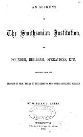 An Account of the Smithsonian Institution, Its Founder, Building, Operations, Etc