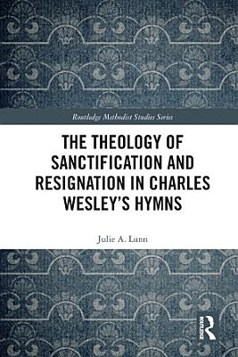 The Theology of Sanctification and Resignation in Charles Wesley s Hymns