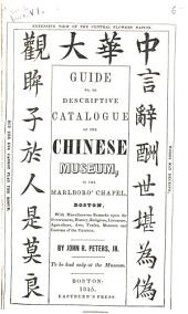 Guide To, Or Descriptive Catalogue of the Chinese Museum: In the Marlboro' Chapel, Boston, with Miscellaneous Remarks Upon the Government, History, Religions, Literature, Agriculture, Arts, Trade, Manners and Customs of the Chinese. By John R. Peters, Jr. To be Had Only at the Museum