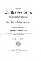 Quellen des Heils: Erziehliche und erbauliche Betrachtungen über die fünf Bücher Mosis, geordnet nach den Wochenabschnitten; ein Buch für Schule und Haus