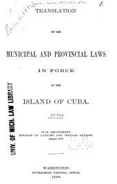 Translation of the Municipal and Provincial Laws in Force in the Island of Cuba: War Department, Division of Customs and Insular Affairs. August, 1899
