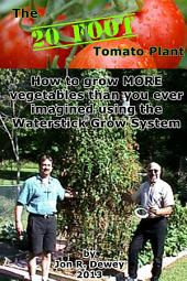 The 20 Foot Tomato Plant: How to grow MORE vegetables than you ever imagined