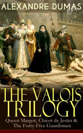 THE VALOIS TRILOGY: Queen Margot, Chicot de Jester & The Forty-Five Guardsmen: Historical Novels set in the Time of French Wars of Religion