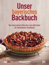 Unser bayerisches Backbuch: Süßes aus der Heimat – Kuchen, Torten und Gebäck von den beliebtesten Konditoren