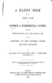 A Handy Book on the New Law of Divorce and Matrimonial Causes: With the Acts 21 & 22 Vic. C.85, and 21 & 22 Vic. C.108 and the Practice of the Divorce Court Popularly Explained...