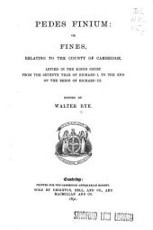 Pedes Finium: Or, Fines, Relating to County of Cambridge, Levied in the King's Court from the Seventh Year of Richard I. to the End of the Reign of Richard III.