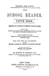 The School Reader: Designed as a Sequel to Sanders' Fourth Reader : Part First, Containing Full Instructions in the Rhetorical Principles of Reading and Speaking, Illustrated by Numerous Examples, Part Second and Third, Consisting of Elegant Extracts in Prose and Poetry with Explanatory Notes : for the Use of Academies and the Higher Classes in Common and Select Schools : Revised and Enlarged. Fifth book