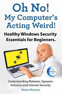 Healthy Windows Security Essentials for Beginners. Understanding Malware, Spyware, AntiVirus and Internet Security.