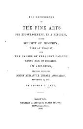 The Dependence of the Fine Arts for Encouragement, in a Republic, on the Security of Property: With an Enquiry Into the Causes of Frequent Failure Among Men of Business : an Address Delivered Before the Boston Mercantile Library Association, November 13, 1844