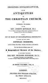 Origines Ecclesiasticæ: Or, The Antiquities of the Christian Church, and Other Works, of the Rev. Joseph Bingham ; with a Set of Maps of Ecclesiastical Geography, to which are Now Added, Several Sermons, and Other Matter, Never Before Published, Volume 2