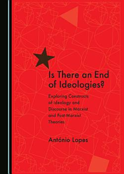 Is There an End of Ideologies   Exploring Constructs of Ideology and Discourse in Marxist and Post Marxist Theories PDF