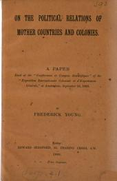 "On the Political Relations of Mother Countries and Colonies: A Paper Read at the ""Conférences Et Congrès Scientifiques"" of the ""Exposition Internationale Coloniale Et D'exportation Générale,"" at Amsterdam, Sept. 19, 1883"