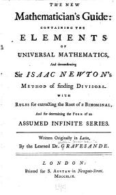 The new mathematician's guide: containing the elements of universal mathematics, and demonstrating Sir Isaac Newton's method of finding divisors. With rules for extracting the root of a binomial, and for determining the form of an assumed infinite series