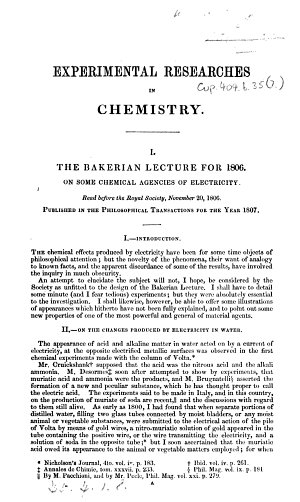 Experimental Researches in Chemistry   I  The Bakerian Lecture for 1806  On some Chemical Agencies of Electricity  etc  II  The Bakerian Lecture for 1807  On some New Phenomena of Chemical Changes produced by Electricity  etc  III  Electrochemical Researches on the Decomposition of the Earths  etc